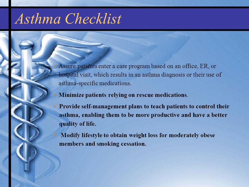 Asthma Checklist Assure patients enter a care program based on an office, ER, or hospital visit, which results in an asthma diagnosis or their use of asthma-specific medications.