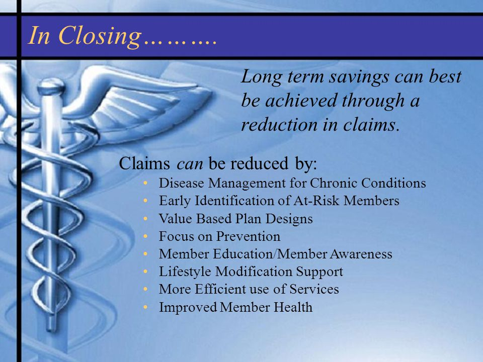 In Closing………. Claims can be reduced by: Disease Management for Chronic Conditions Early Identification of At-Risk Members Value Based Plan Designs Fo