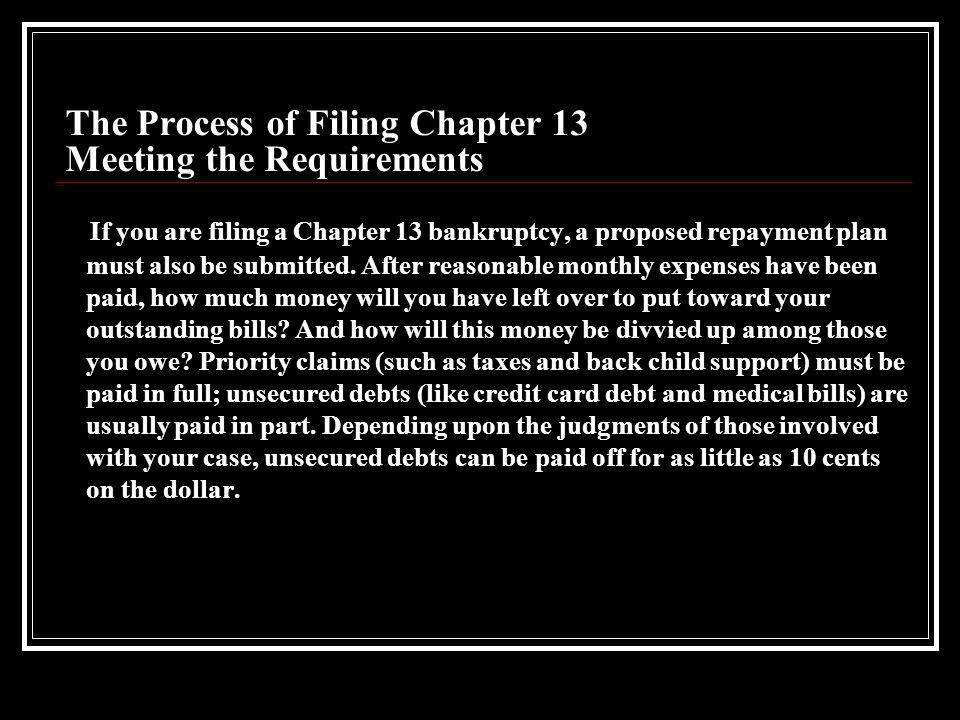 The Process of Filing Chapter 13 Gathering Paperwork To begin the bankruptcy process you must itemize your current income sources; major financial transactions for the last two years; monthly living expenses; debts (secured and unsecured); and property (all assets and possessions, not just real estate).
