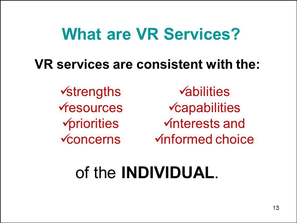 13 VR services are consistent with the: strengths resources priorities concerns abilities capabilities interests and informed choice of the INDIVIDUAL.