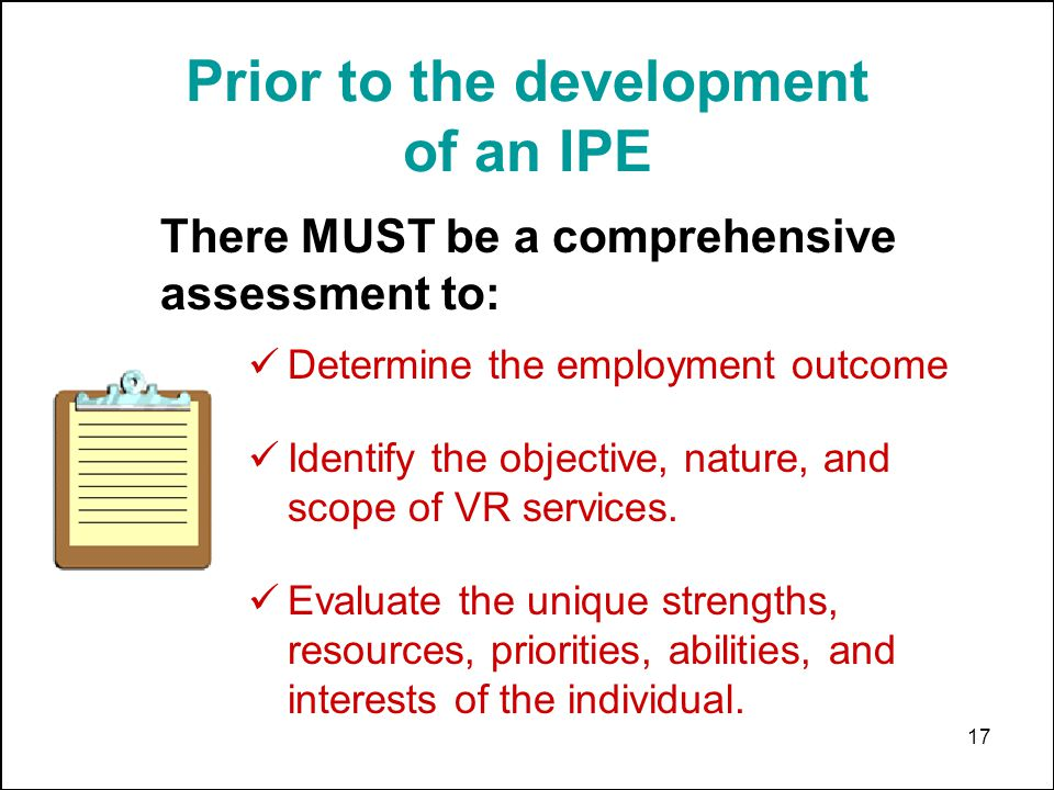 17 Prior to the development of an IPE Determine the employment outcome Identify the objective, nature, and scope of VR services. Evaluate the unique s