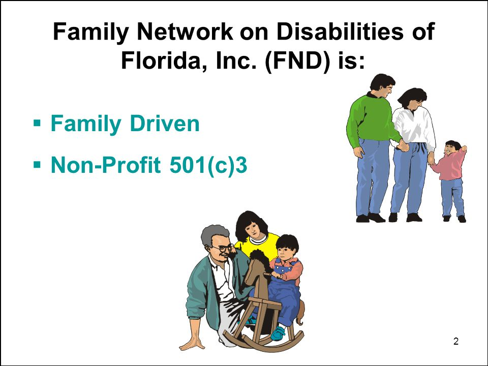 2 Family Driven Non-Profit 501(c)3 Family Network on Disabilities of Florida, Inc. (FND) is: