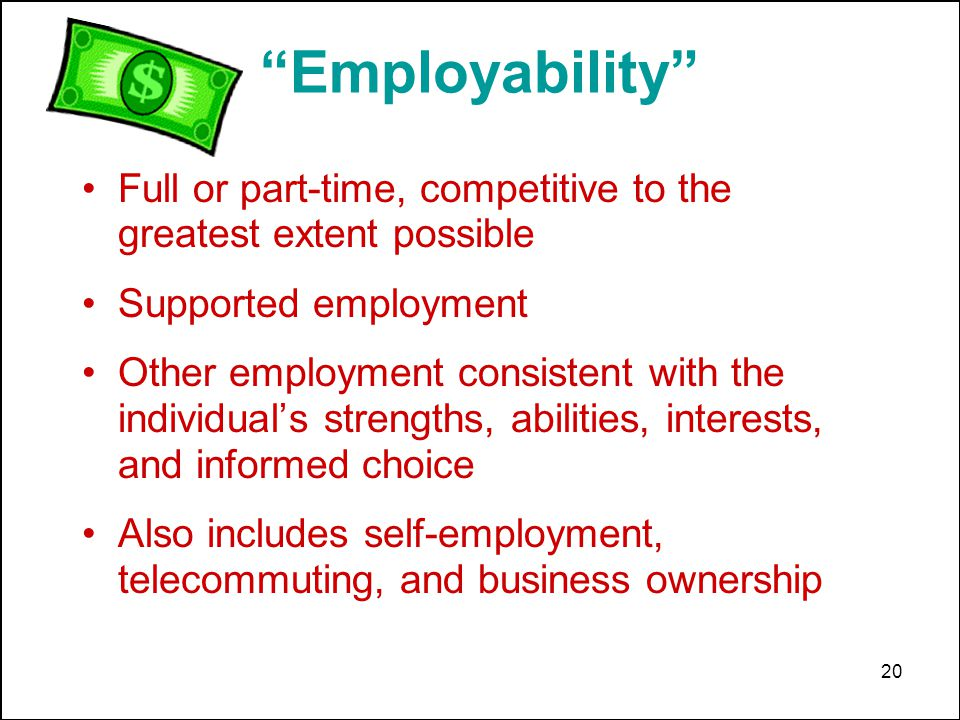 20 Full or part-time, competitive to the greatest extent possible Supported employment Other employment consistent with the individuals strengths, abilities, interests, and informed choice Also includes self-employment, telecommuting, and business ownership Employability