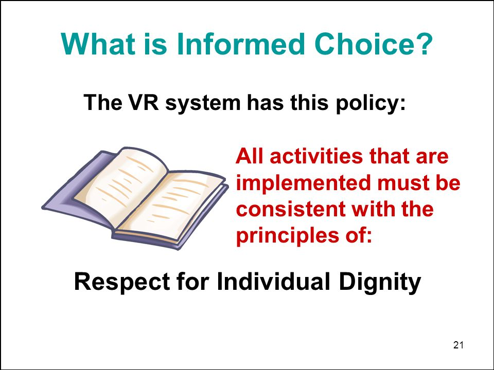 21 What is Informed Choice? The VR system has this policy: All activities that are implemented must be consistent with the principles of: Respect for