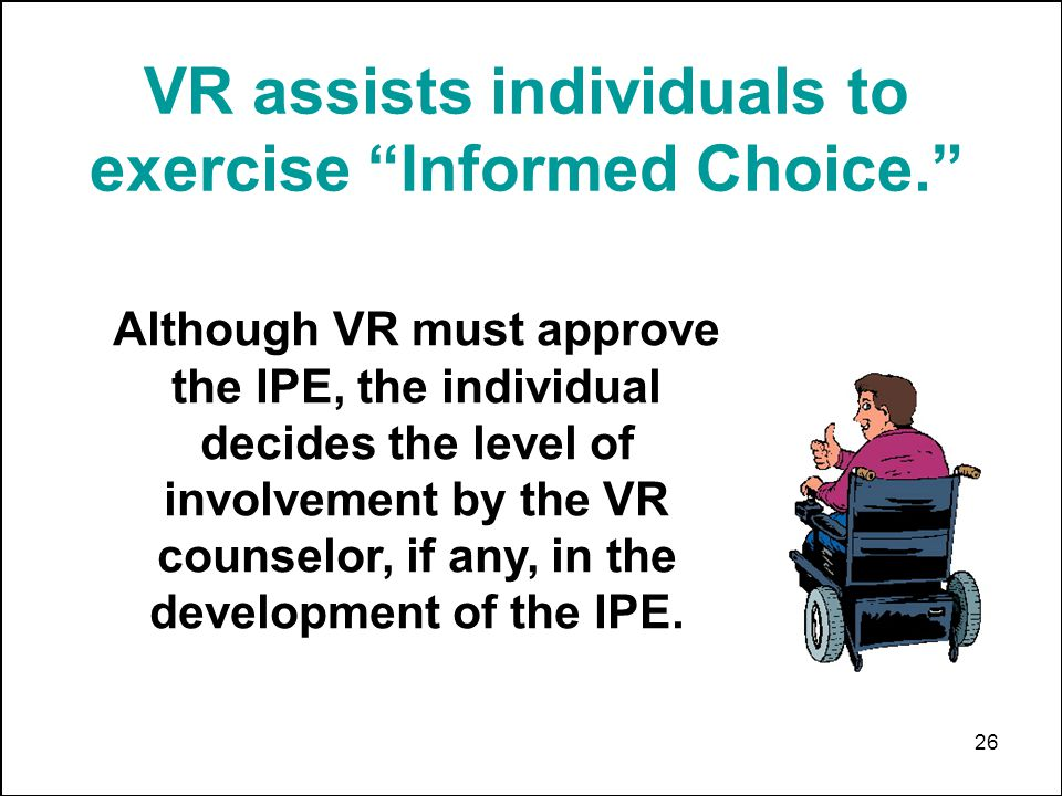 26 VR assists individuals to exercise Informed Choice. Although VR must approve the IPE, the individual decides the level of involvement by the VR cou