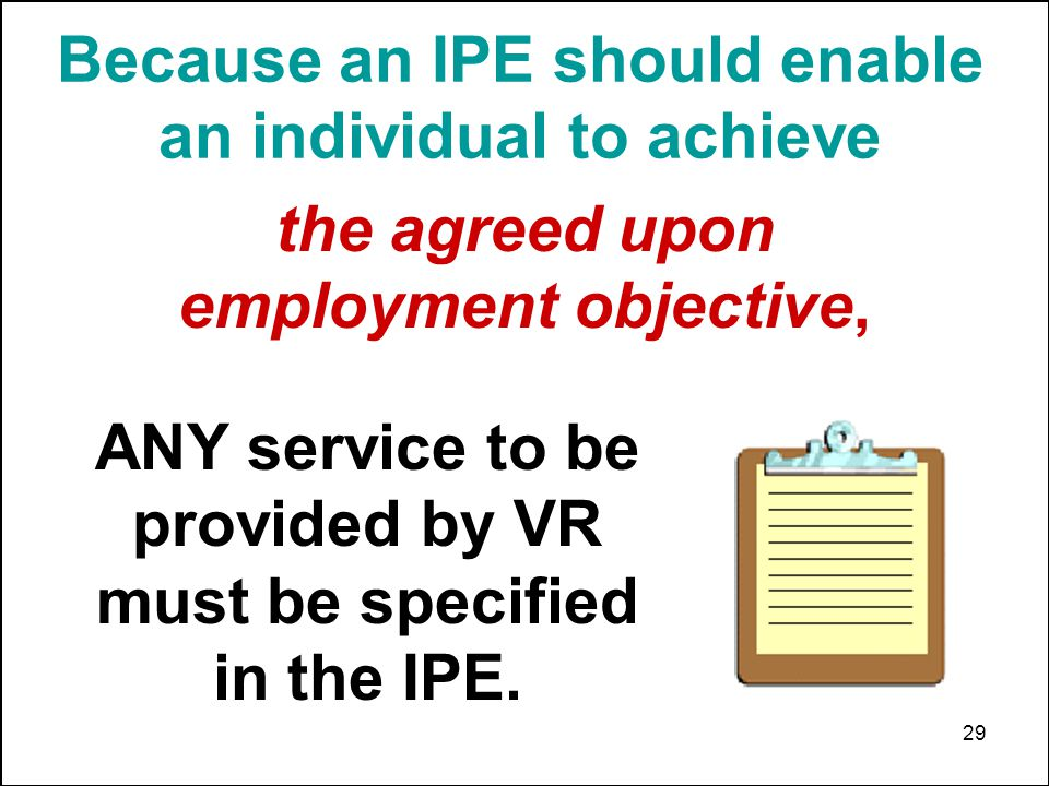 29 Because an IPE should enable an individual to achieve ANY service to be provided by VR must be specified in the IPE. the agreed upon employment obj