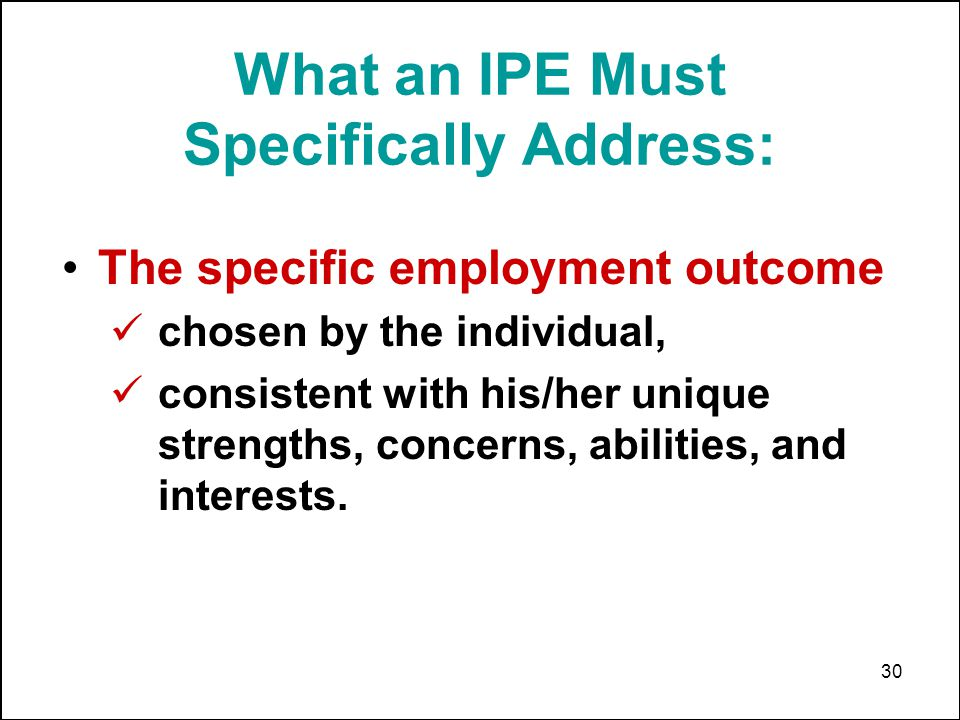 30 What an IPE Must Specifically Address: The specific employment outcome chosen by the individual, consistent with his/her unique strengths, concerns
