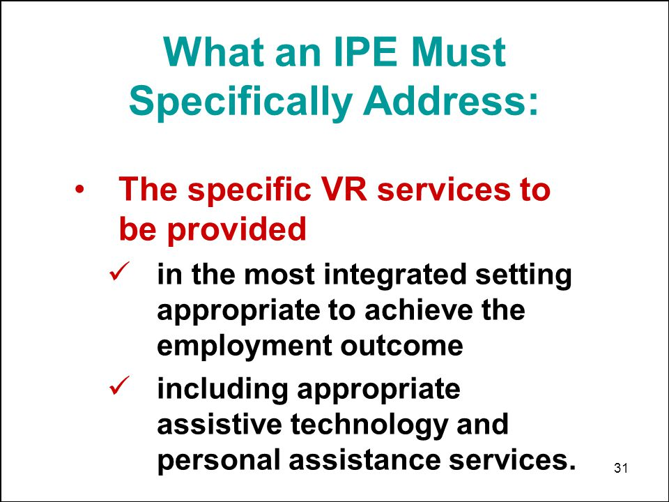31 What an IPE Must Specifically Address: The specific VR services to be provided in the most integrated setting appropriate to achieve the employment