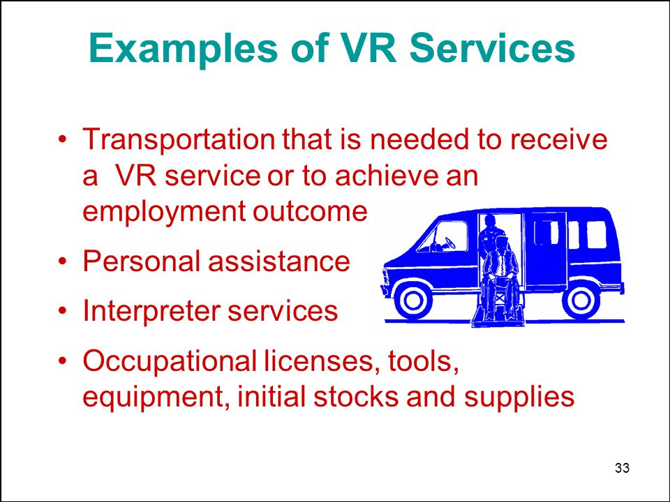 33 Examples of VR Services Transportation that is needed to receive a VR service or to achieve an employment outcome Personal assistance Interpreter s
