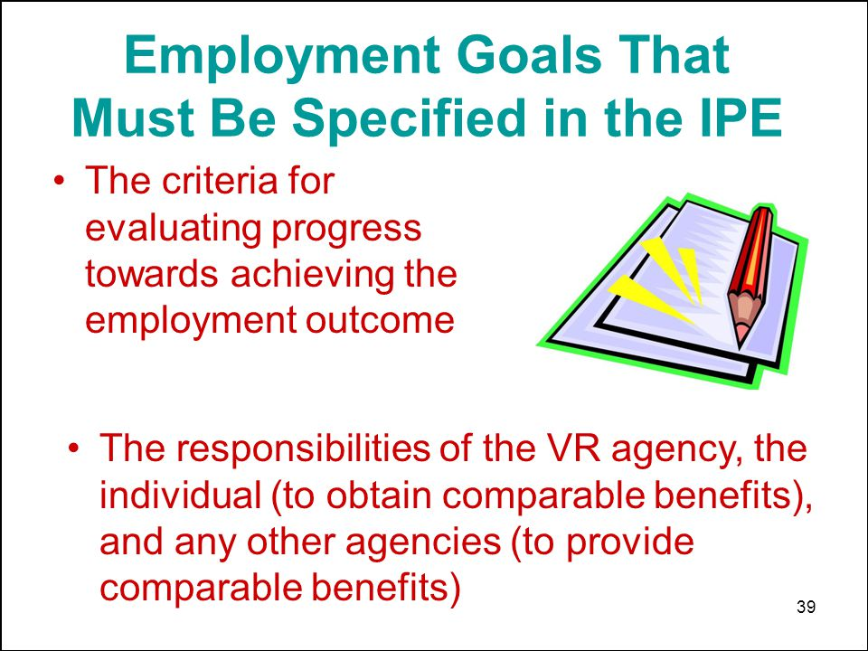 39 The criteria for evaluating progress towards achieving the employment outcome Employment Goals That Must Be Specified in the IPE The responsibiliti