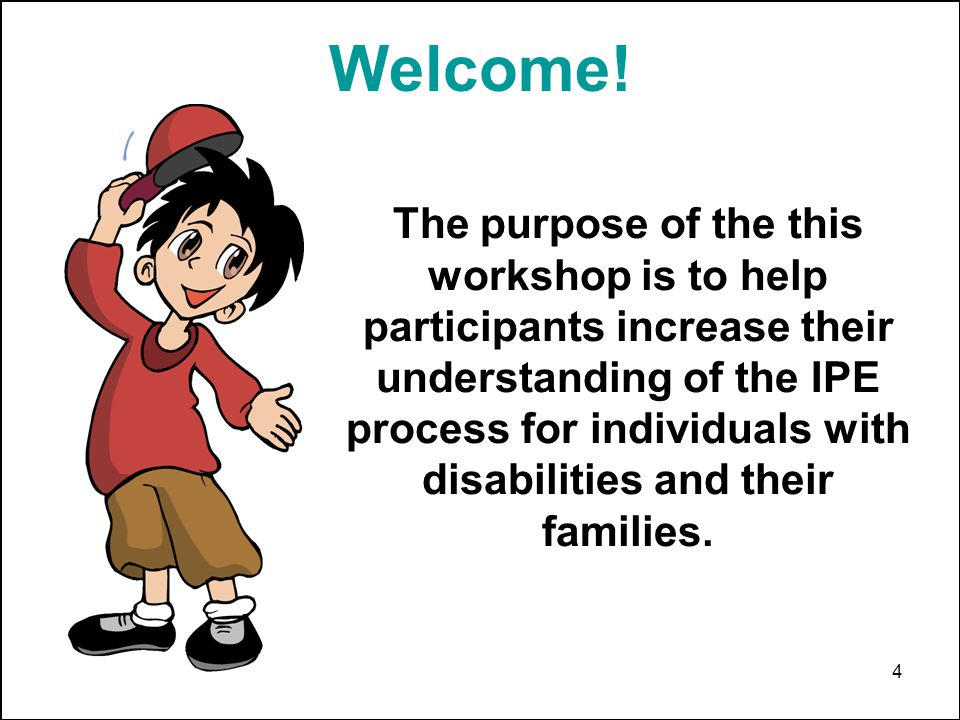 4 The purpose of the this workshop is to help participants increase their understanding of the IPE process for individuals with disabilities and their families.