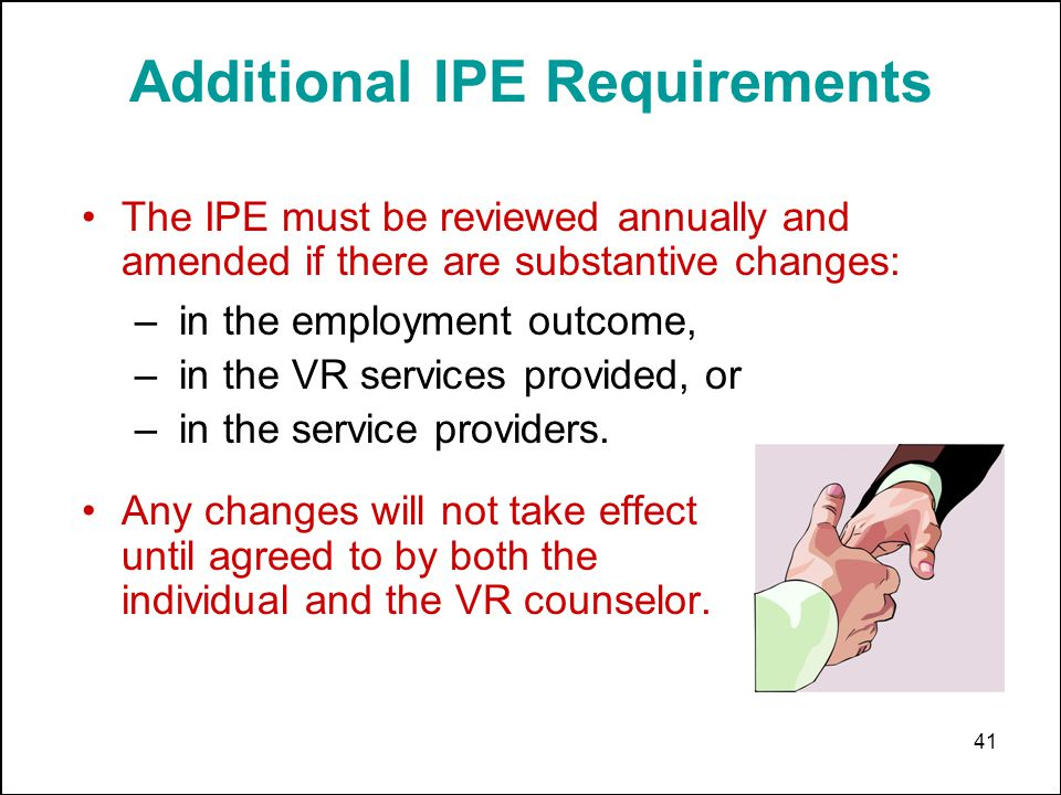 41 Additional IPE Requirements – in the employment outcome, – in the VR services provided, or – in the service providers. Any changes will not take ef