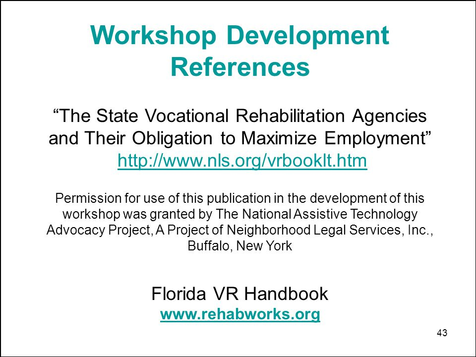 43 Workshop Development References The State Vocational Rehabilitation Agencies and Their Obligation to Maximize Employment http://www.nls.org/vrbookl