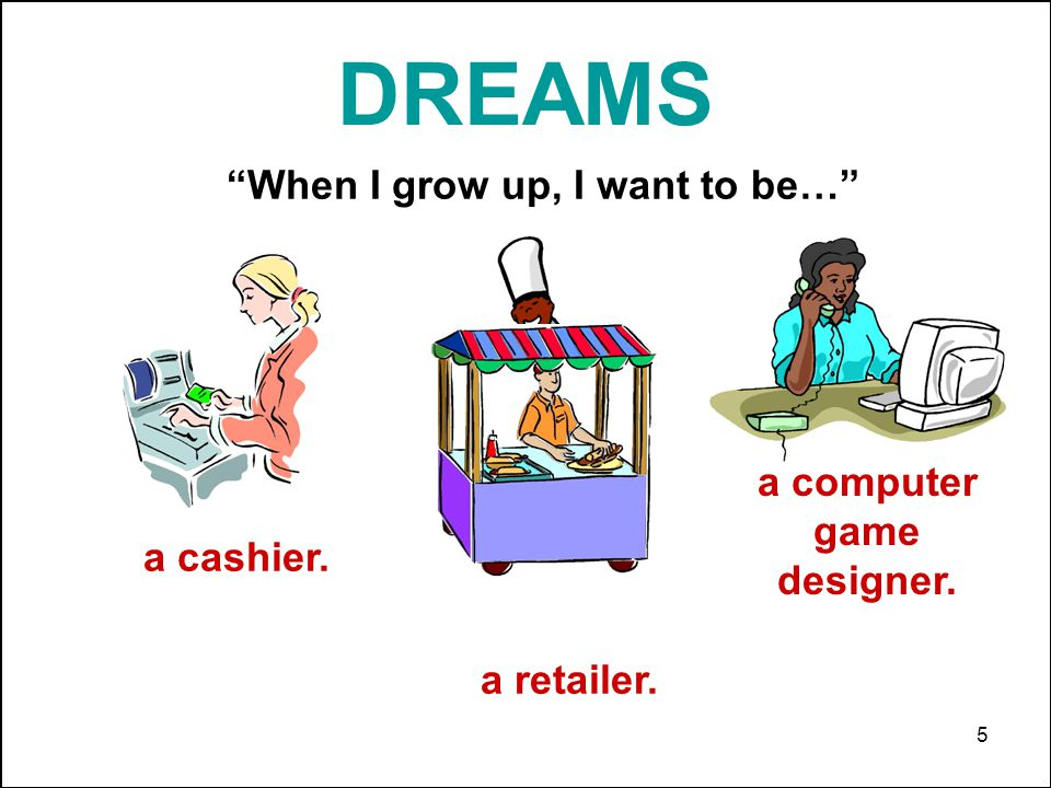 5 DREAMS When I grow up, I want to be… a chef. a cashier. a retailer. a computer game designer.