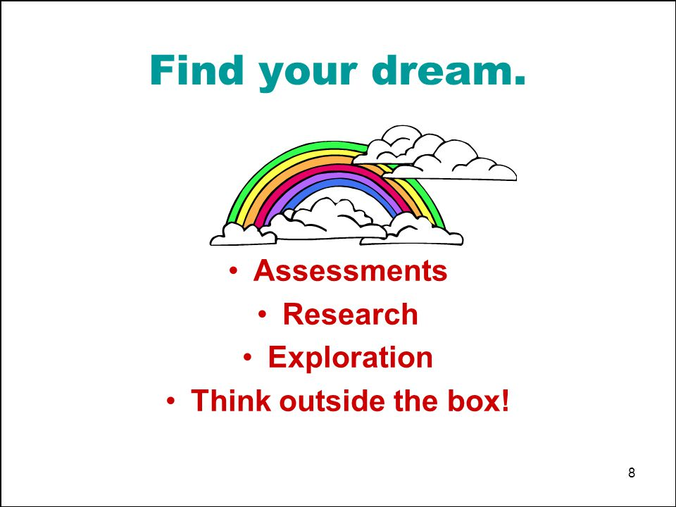 8 Find your dream. Assessments Research Exploration Think outside the box!