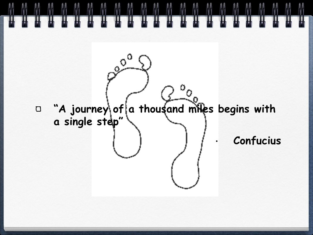 A journey of a thousand miles begins with a single step Confucius