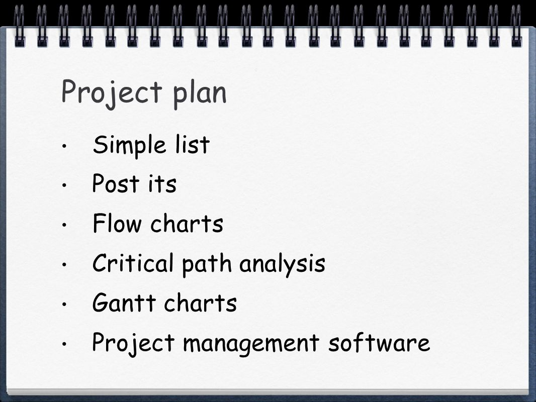 Project plan Simple list Post its Flow charts Critical path analysis Gantt charts Project management software