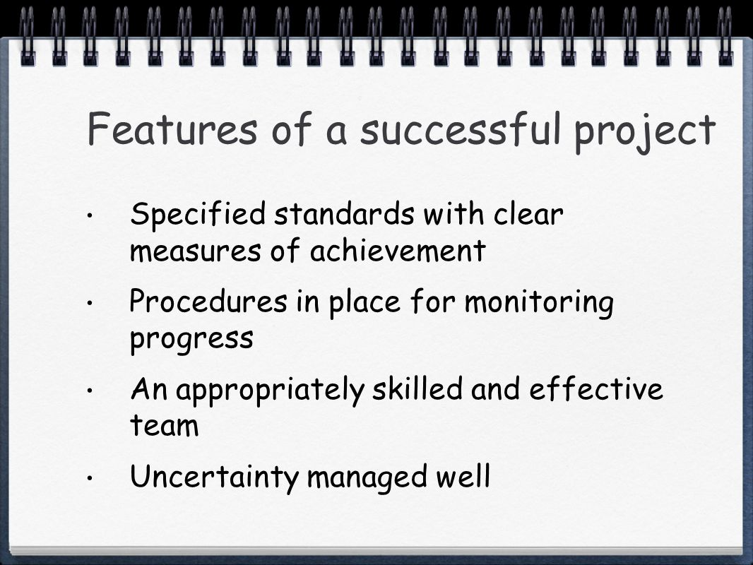 Features of a successful project Specified standards with clear measures of achievement Procedures in place for monitoring progress An appropriately skilled and effective team Uncertainty managed well