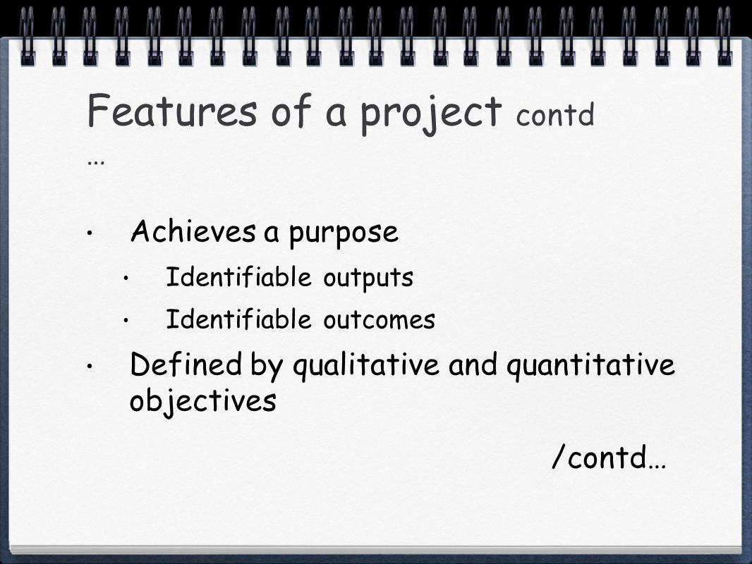Features of a project contd … Achieves a purpose Identifiable outputs Identifiable outcomes Defined by qualitative and quantitative objectives /contd…
