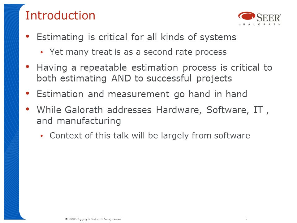 Introduction Estimating is critical for all kinds of systems Yet many treat is as a second rate process Having a repeatable estimation process is critical to both estimating AND to successful projects Estimation and measurement go hand in hand While Galorath addresses Hardware, Software, IT, and manufacturing Context of this talk will be largely from software © 2009 Copyright Galorath Incorporated 2