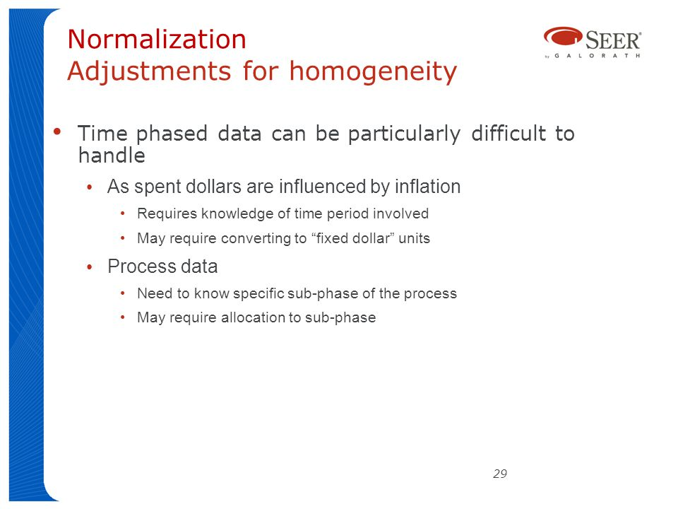 29 Normalization Adjustments for homogeneity Time phased data can be particularly difficult to handle As spent dollars are influenced by inflation Requires knowledge of time period involved May require converting to fixed dollar units Process data Need to know specific sub-phase of the process May require allocation to sub-phase