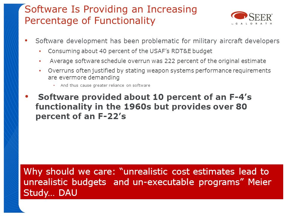 Software Is Providing an Increasing Percentage of Functionality Software development has been problematic for military aircraft developers Consuming about 40 percent of the USAFs RDT&E budget Average software schedule overrun was 222 percent of the original estimate Overruns often justified by stating weapon systems performance requirements are evermore demanding And thus cause greater reliance on software Software provided about 10 percent of an F-4s functionality in the 1960s but provides over 80 percent of an F-22s Why should we care: unrealistic cost estimates lead to unrealistic budgets and un-executable programs Meier Study… DAU