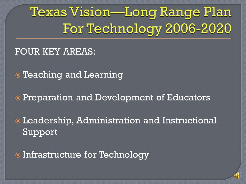 FOUR KEY AREAS: Teaching and Learning Preparation and Development of Educators Leadership, Administration and Instructional Support Infrastructure for Technology