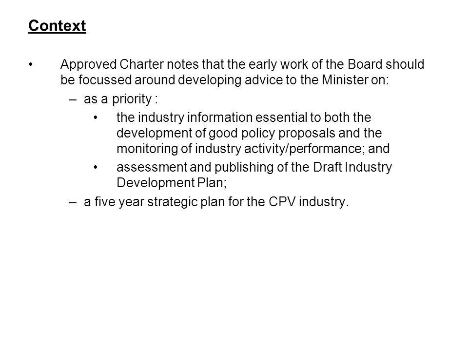 Context Approved Charter notes that the early work of the Board should be focussed around developing advice to the Minister on: –as a priority : the industry information essential to both the development of good policy proposals and the monitoring of industry activity/performance; and assessment and publishing of the Draft Industry Development Plan; –a five year strategic plan for the CPV industry.