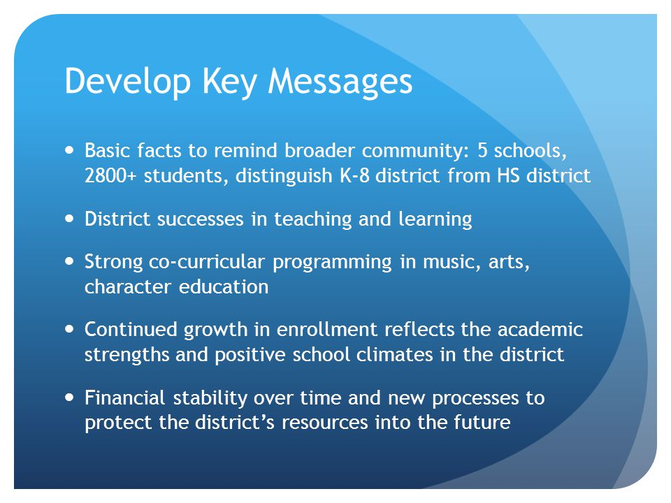 Develop Key Messages Basic facts to remind broader community: 5 schools, students, distinguish K-8 district from HS district District successes in teaching and learning Strong co-curricular programming in music, arts, character education Continued growth in enrollment reflects the academic strengths and positive school climates in the district Financial stability over time and new processes to protect the districts resources into the future