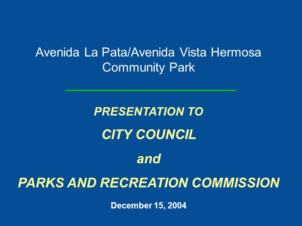 Avenida La Pata/Avenida Vista Hermosa Community Park PRESENTATION TO CITY COUNCIL and PARKS AND RECREATION COMMISSION December 15, 2004
