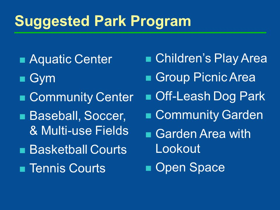 Aquatic Center Gym Community Center Baseball, Soccer, & Multi-use Fields Basketball Courts Tennis Courts Suggested Park Program Childrens Play Area Group Picnic Area Off-Leash Dog Park Community Garden Garden Area with Lookout Open Space