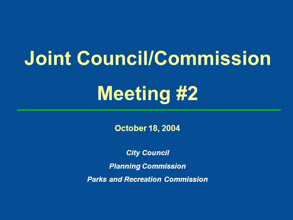 Joint Council/Commission Meeting #2 October 18, 2004 City Council Planning Commission Parks and Recreation Commission