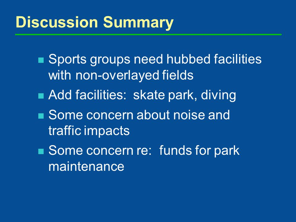 Discussion Summary Sports groups need hubbed facilities with non-overlayed fields Add facilities: skate park, diving Some concern about noise and traffic impacts Some concern re: funds for park maintenance