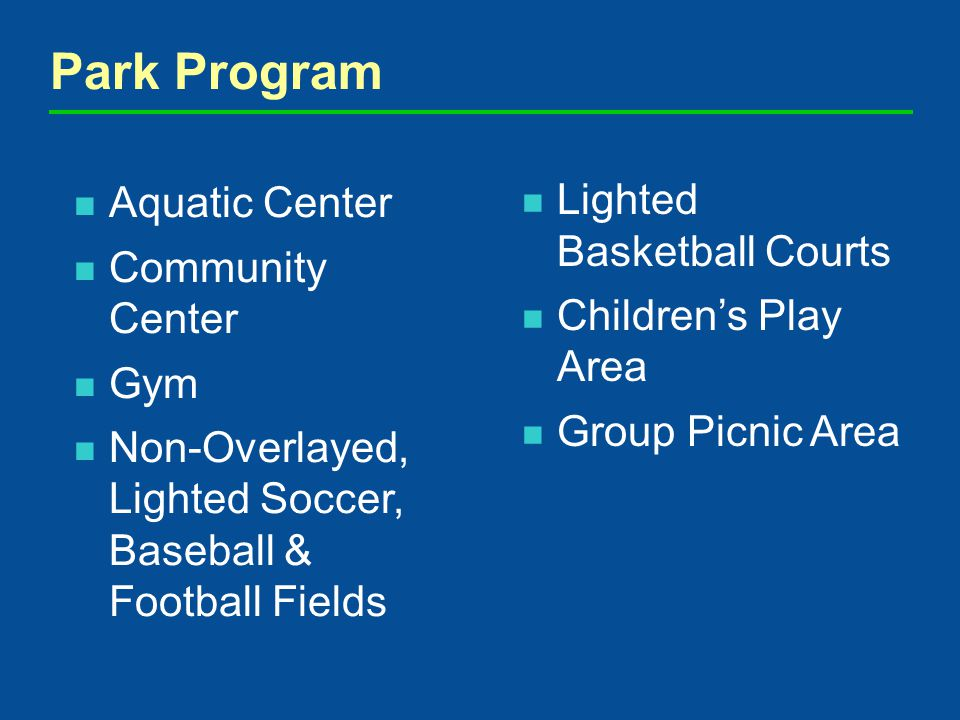 Aquatic Center Community Center Gym Non-Overlayed, Lighted Soccer, Baseball & Football Fields Park Program Lighted Basketball Courts Childrens Play Area Group Picnic Area