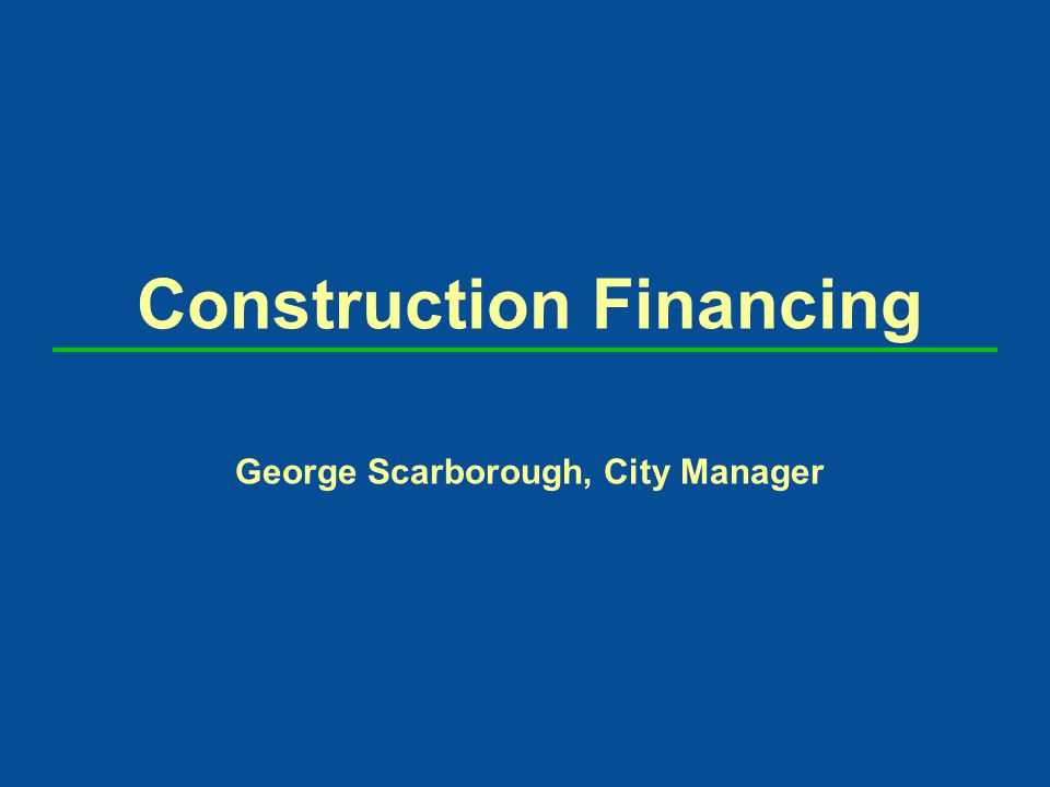 Construction Financing George Scarborough, City Manager