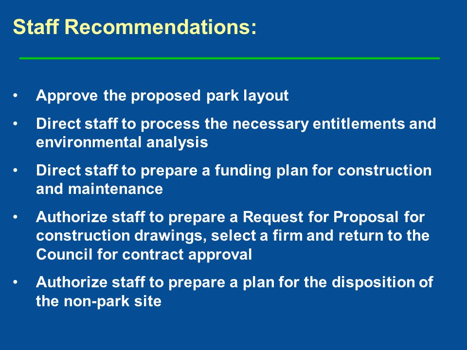 Staff Recommendations: Approve the proposed park layout Direct staff to process the necessary entitlements and environmental analysis Direct staff to prepare a funding plan for construction and maintenance Authorize staff to prepare a Request for Proposal for construction drawings, select a firm and return to the Council for contract approval Authorize staff to prepare a plan for the disposition of the non-park site