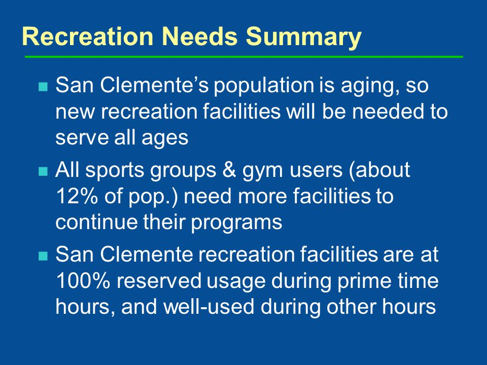 San Clementes population is aging, so new recreation facilities will be needed to serve all ages All sports groups & gym users (about 12% of pop.) need more facilities to continue their programs San Clemente recreation facilities are at 100% reserved usage during prime time hours, and well-used during other hours Recreation Needs Summary