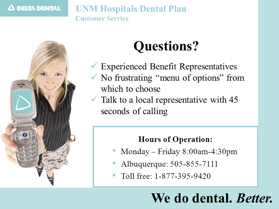 UNM Hospitals Dental Plan Customer Service Experienced Benefit Representatives No frustrating menu of options from which to choose Talk to a local representative with 45 seconds of calling Hours of Operation: Monday – Friday 8:00am-4:30pm Albuquerque: 505-855-7111 Toll free: 1-877-395-9420 We do dental.