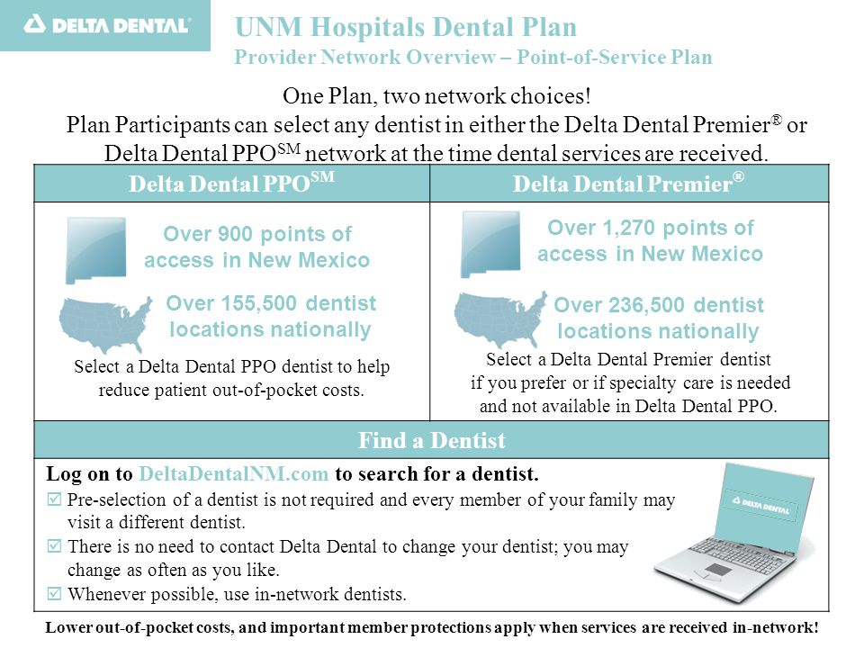 UNM Hospitals Dental Plan Provider Network Overview – Point-of-Service Plan The illustration below shows how the reduced Maximum Approved Fees for Delta Dental PPO can result in significant patient savings Example assumes Procedure Code 2790 (CrownFull Cast High Noble Metal) Delta Dental PPO Provider Delta Dental Premier Provider Dentist Submitted Charge $1,142 Delta Dental Maximum Approved Fee (network- specific) $809$1,025 Participant Pays (50% Co-payment for Major Services) $404.50 (50% of $809) $512.50 (50% of $1,025) Savings of over $100!