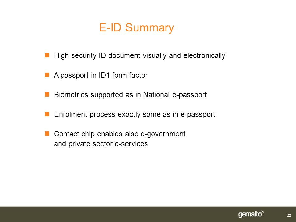 22 E-ID Summary nHigh security ID document visually and electronically nA passport in ID1 form factor nBiometrics supported as in National e-passport