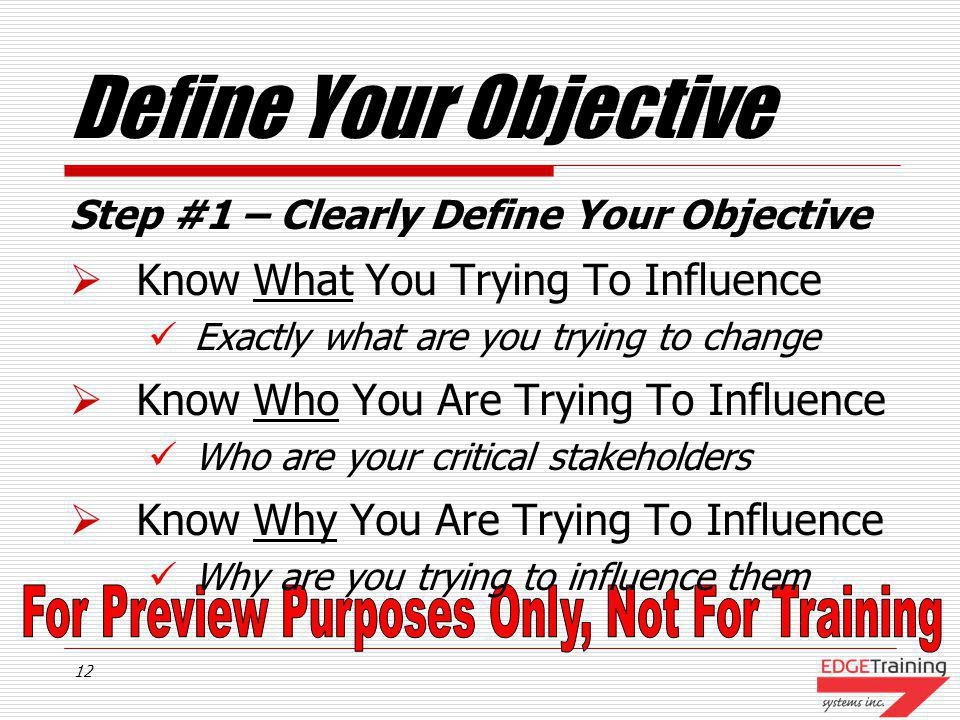 11 Influence Process Steps 1.Clearly Define Your Objective 2.Build Your Case 3.Make Your Case 4.Ask For Commitment To Action 5.Agree To An Action Plan