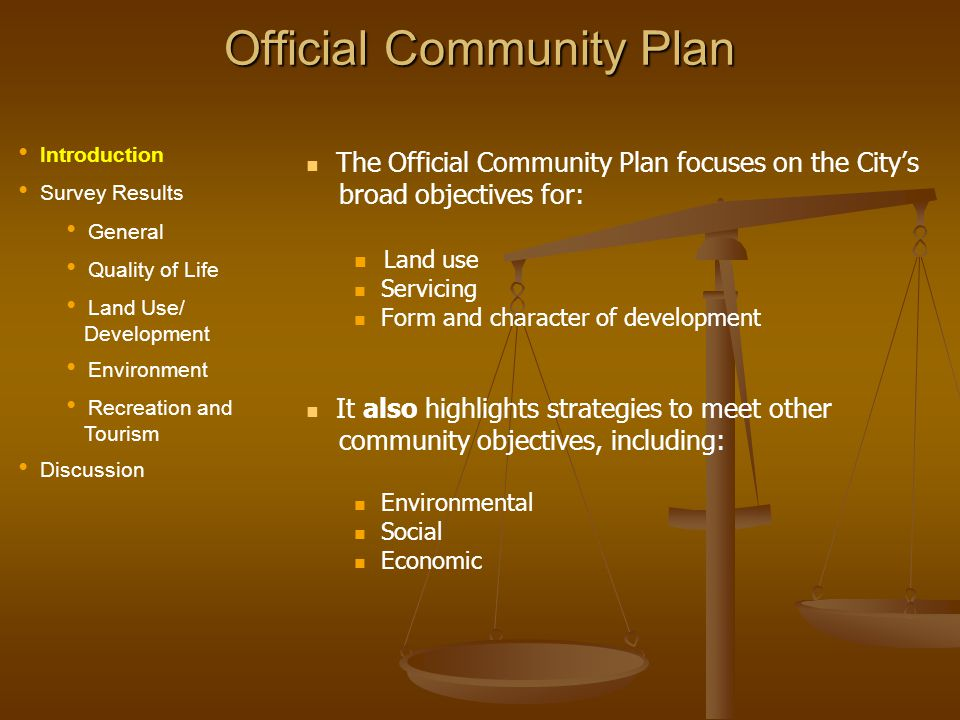 Official Community Plan The Official Community Plan focuses on the Citys broad objectives for: Land use Servicing Form and character of development It also highlights strategies to meet other community objectives, including: Environmental Social Economic Introduction Survey Results General Quality of Life Land Use/ Development Environment Recreation and Tourism Discussion