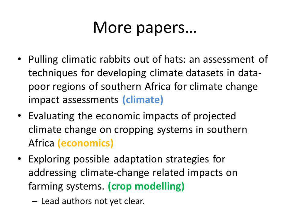 More papers… Pulling climatic rabbits out of hats: an assessment of techniques for developing climate datasets in data- poor regions of southern Africa for climate change impact assessments (climate) Evaluating the economic impacts of projected climate change on cropping systems in southern Africa (economics) Exploring possible adaptation strategies for addressing climate-change related impacts on farming systems.