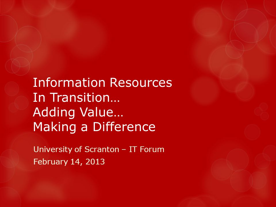 Information Resources In Transition… Adding Value… Making a Difference University of Scranton – IT Forum February 14, 2013
