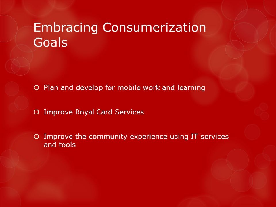 Embracing Consumerization Goals Plan and develop for mobile work and learning Improve Royal Card Services Improve the community experience using IT services and tools