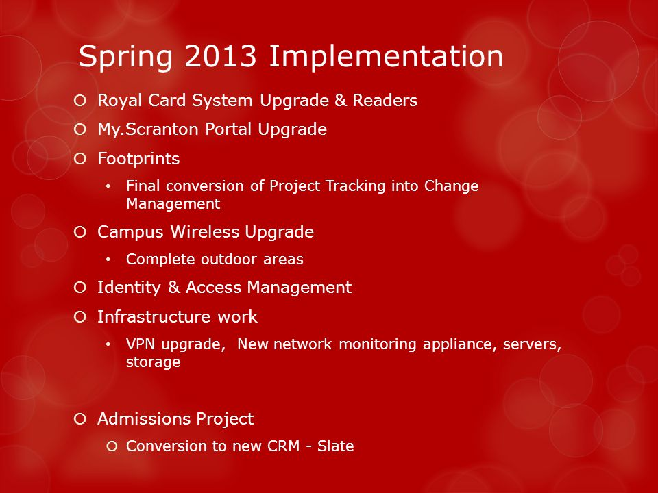 Spring 2013 Implementation Royal Card System Upgrade & Readers My.Scranton Portal Upgrade Footprints Final conversion of Project Tracking into Change Management Campus Wireless Upgrade Complete outdoor areas Identity & Access Management Infrastructure work VPN upgrade, New network monitoring appliance, servers, storage Admissions Project Conversion to new CRM - Slate