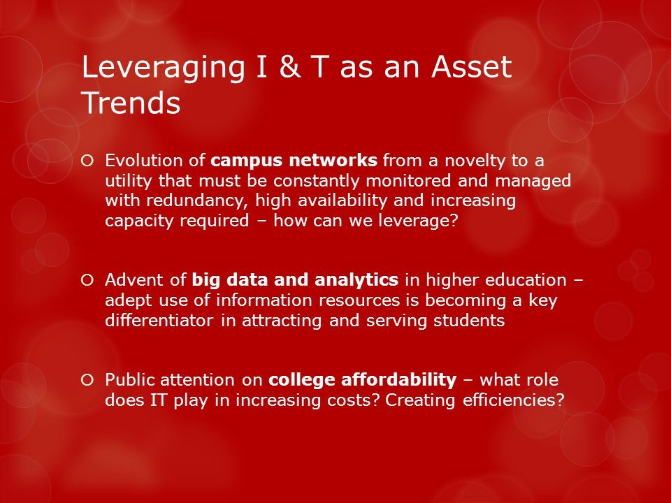 Leveraging I & T as an Asset Trends Evolution of campus networks from a novelty to a utility that must be constantly monitored and managed with redundancy, high availability and increasing capacity required – how can we leverage.