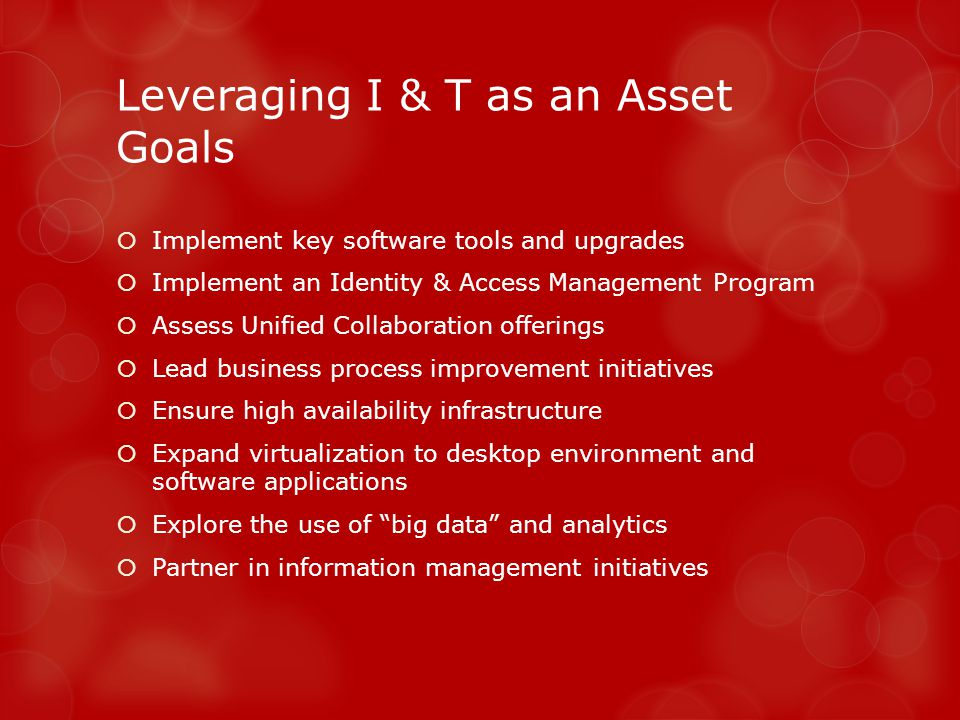 Leveraging I & T as an Asset Goals Implement key software tools and upgrades Implement an Identity & Access Management Program Assess Unified Collaboration offerings Lead business process improvement initiatives Ensure high availability infrastructure Expand virtualization to desktop environment and software applications Explore the use of big data and analytics Partner in information management initiatives
