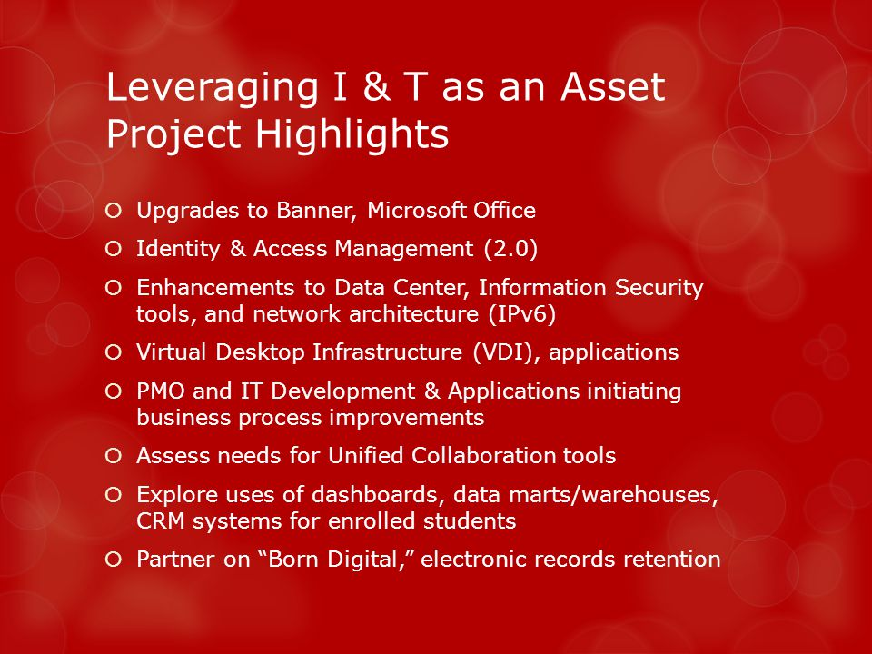 Leveraging I & T as an Asset Project Highlights Upgrades to Banner, Microsoft Office Identity & Access Management (2.0) Enhancements to Data Center, Information Security tools, and network architecture (IPv6) Virtual Desktop Infrastructure (VDI), applications PMO and IT Development & Applications initiating business process improvements Assess needs for Unified Collaboration tools Explore uses of dashboards, data marts/warehouses, CRM systems for enrolled students Partner on Born Digital, electronic records retention