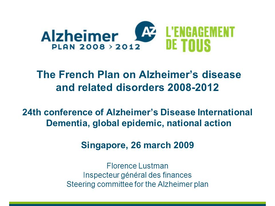 The French Plan on Alzheimers disease and related disorders 2008-2012 24th conference of Alzheimers Disease International Dementia, global epidemic, national action Singapore, 26 march 2009 Florence Lustman Inspecteur général des finances Steering committee for the Alzheimer plan